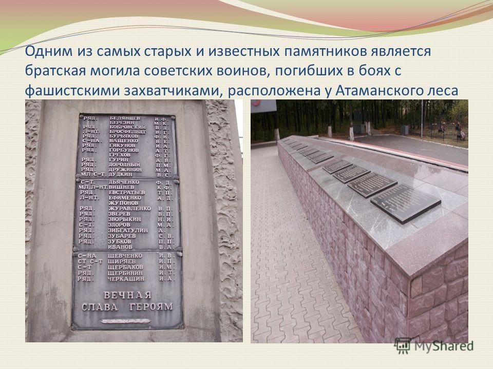 Одним из самых старых и известных памятников является братская могила советских воинов, погибших в боях с фашистскими захватчиками, расположена у Атаманского леса