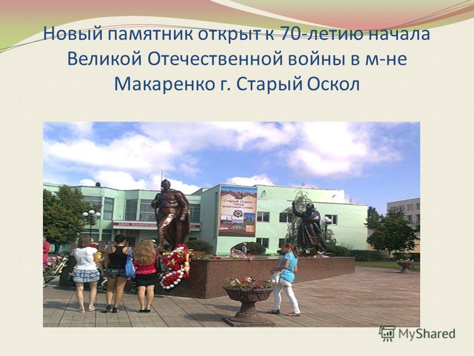 Новый памятник открыт к 70-летию начала Великой Отечественной войны в м-не Макаренко г. Старый Оскол