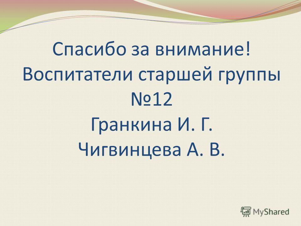 Спасибо за внимание! Воспитатели старшей группы 12 Гранкина И. Г. Чигвинцева А. В.