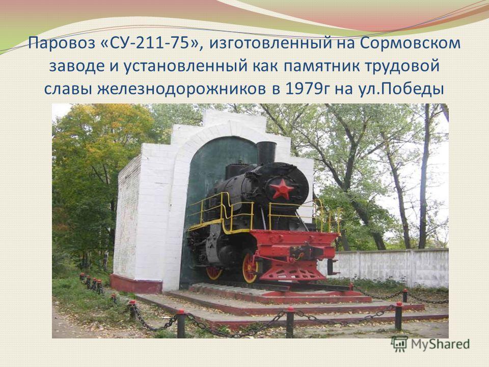 Паровоз «СУ-211-75», изготовленный на Сормовском заводе и установленный как памятник трудовой славы железнодорожников в 1979г на ул.Победы