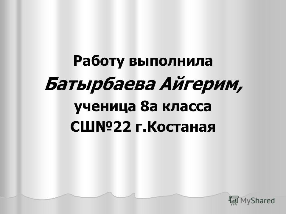 Работу выполнила Батырбаева Айгерим, ученица 8а класса СШ22 г.Костаная