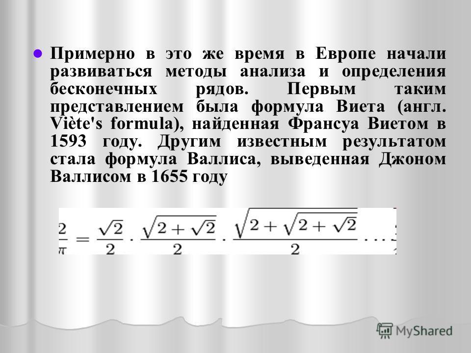 Примерно в это же время в Европе начали развиваться методы анализа и определения бесконечных рядов. Первым таким представлением была формула Виета (англ. Viète's formula), найденная Франсуа Виетом в 1593 году. Другим известным результатом стала форму