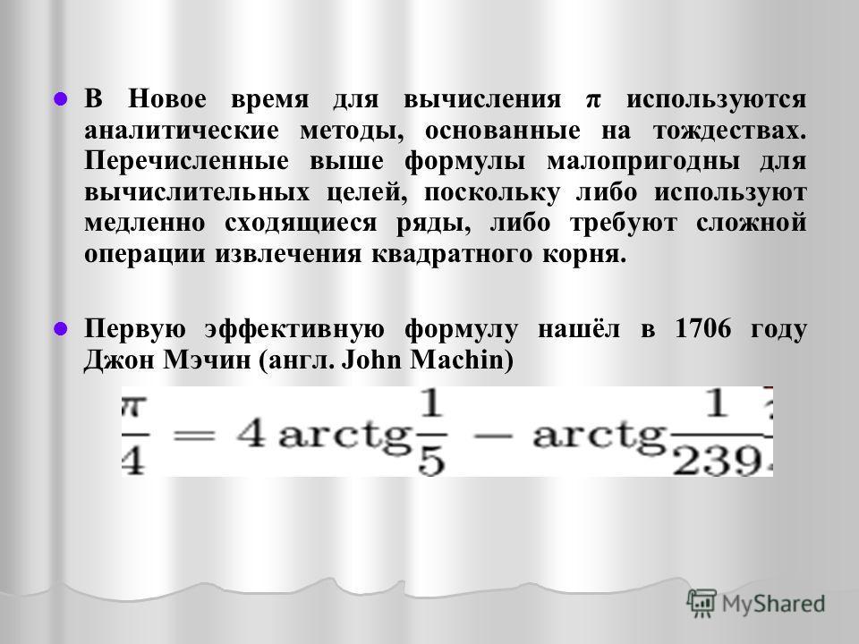 В Новое время для вычисления π используются аналитические методы, основанные на тождествах. Перечисленные выше формулы малопригодны для вычислительных целей, поскольку либо используют медленно сходящиеся ряды, либо требуют сложной операции извлечения
