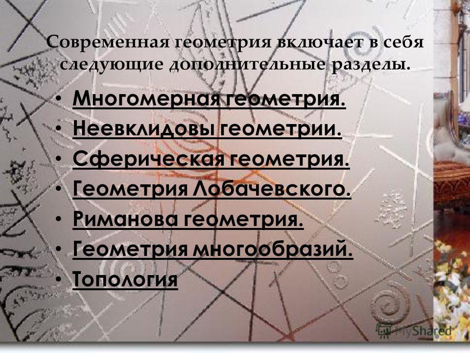 Современная геометрия включает в себя следующие дополнительные разделы. Многомерная геометрия. Неевклидовы геометрии. Сферическая геометрия. Геометрия Лобачевского. Риманова геометрия. Геометрия многообразий. Топология