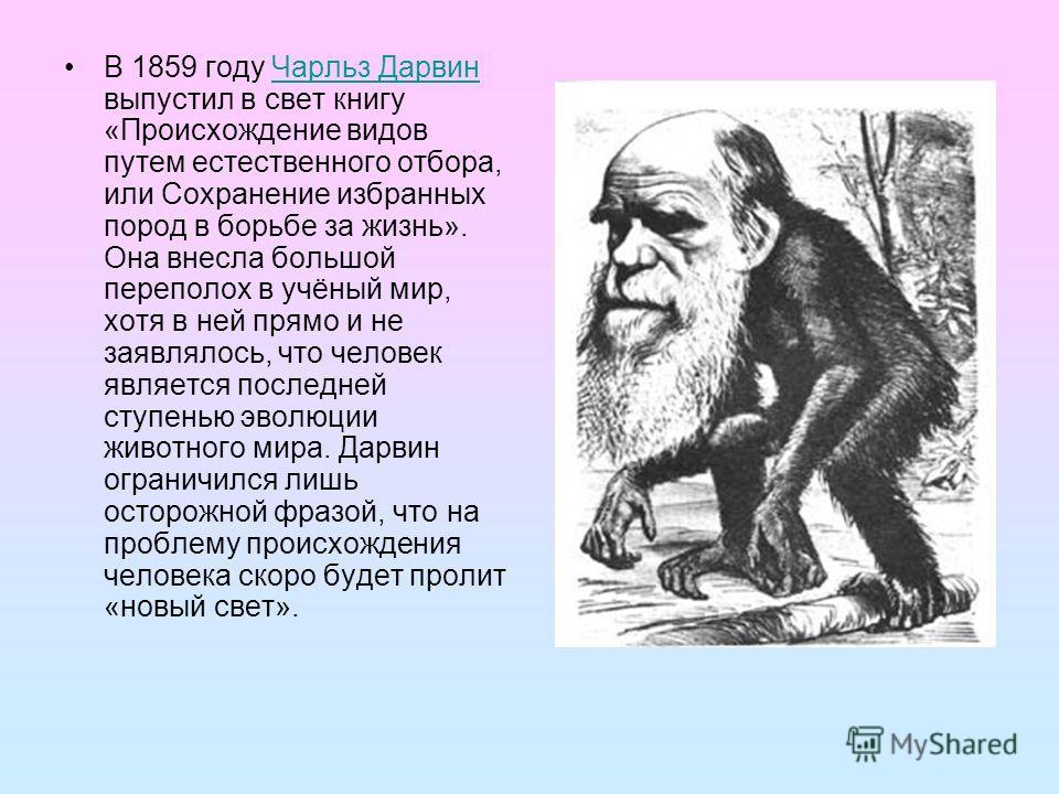 В 1859 году Чарльз Дарвин выпустил в свет книгу «Происхождение видов путем естественного отбора, или Сохранение избранных пород в борьбе за жизнь». Она внесла большой переполох в учёный мир, хотя в ней прямо и не заявлялось, что человек является посл