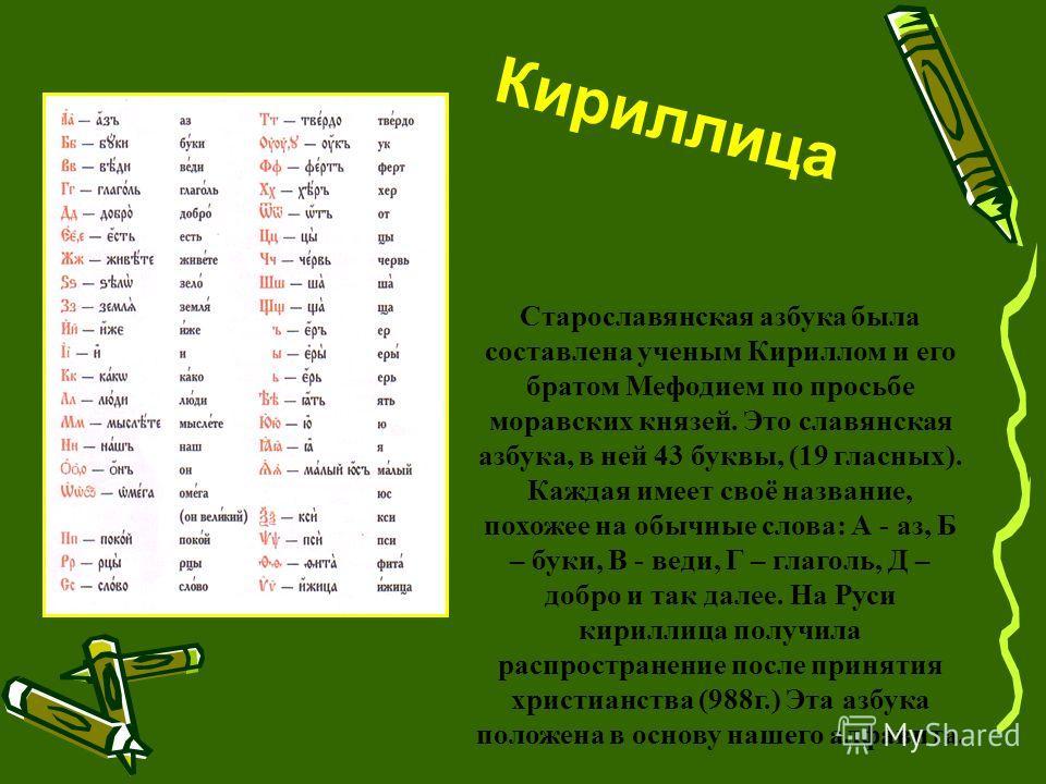Кириллица Старославянская азбука была составлена ученым Кириллом и его братом Мефодием по просьбе моравских князей. Это славянская азбука, в ней 43 буквы, (19 гласных). Каждая имеет своё название, похожее на обычные слова: А - аз, Б – буки, В - веди,