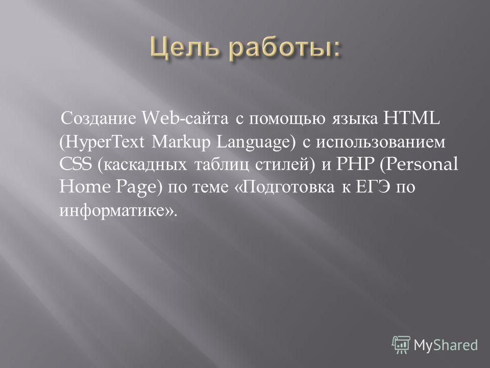 Создание Web- сайта с помощью языка HTML (HyperText Markup Language) с использованием CSS ( каскадных таблиц стилей ) и PHP (Personal Home Page) по теме « Подготовка к ЕГЭ по информатике ».