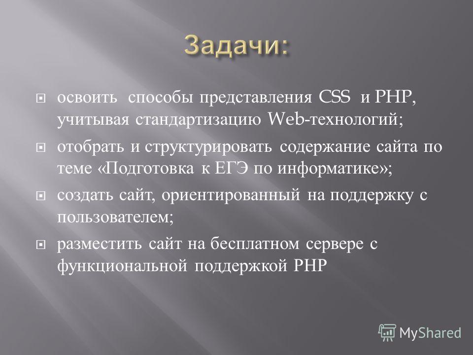освоить способы представления CSS и PHP, учитывая стандартизацию Web- технологий ; отобрать и структурировать содержание сайта по теме « Подготовка к ЕГЭ по информатике »; создать сайт, ориентированный на поддержку с пользователем ; разместить сайт н