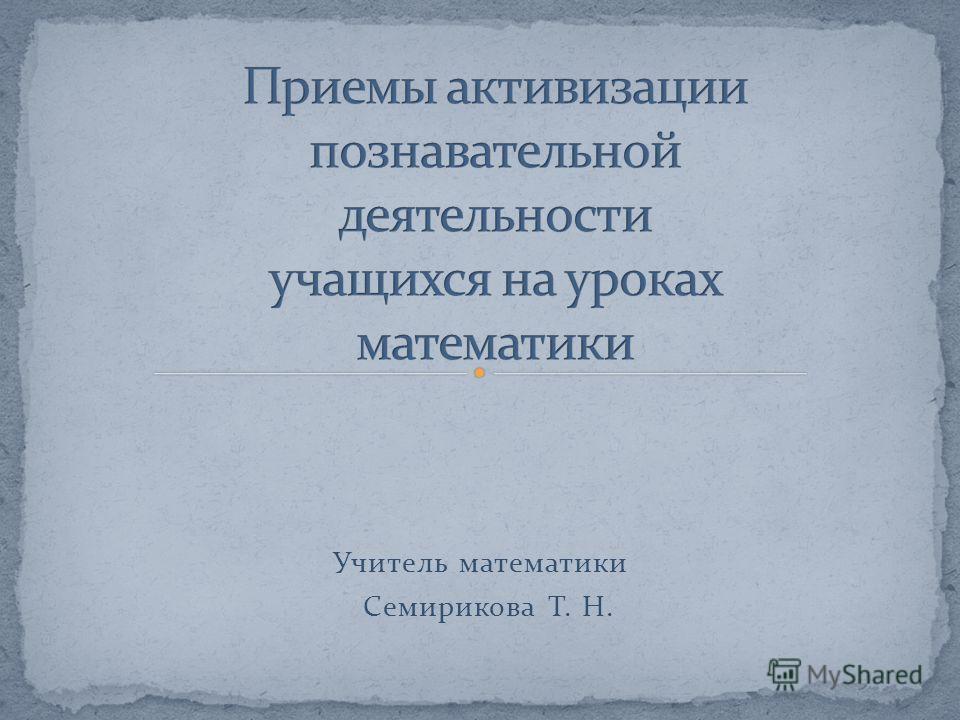 Учитель математики Семирикова Т. Н.