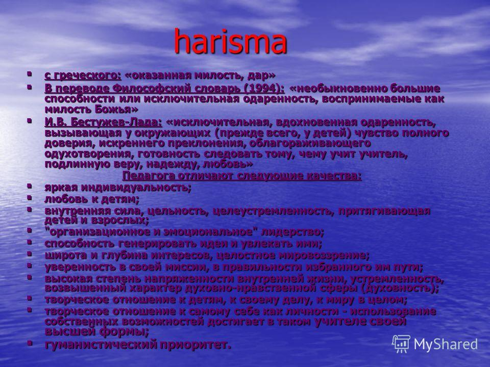 harisma harisma с греческого: «оказанная милость, дар» с греческого: «оказанная милость, дар» В переводе Философский словарь (1994): «необыкновенно большие способности или исключительная одаренность, воспринимаемые как милость Божья» В переводе Филос