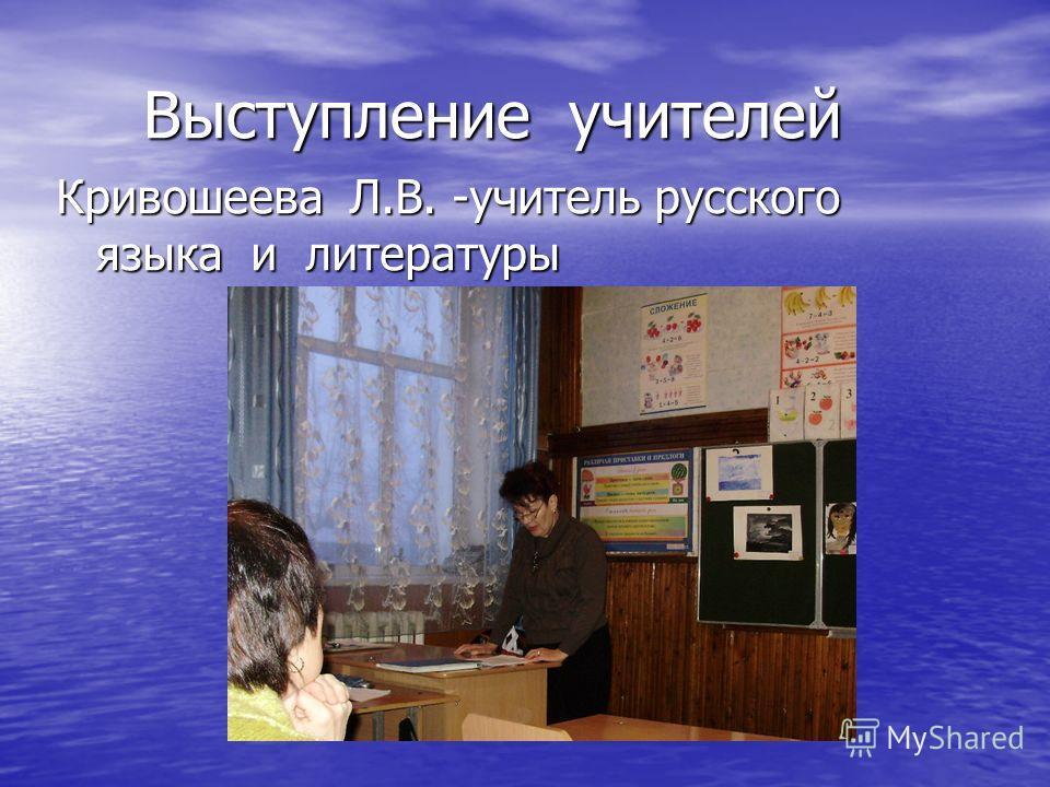 Выступление учителей Выступление учителей Кривошеева Л.В. -учитель русского языка и литературы