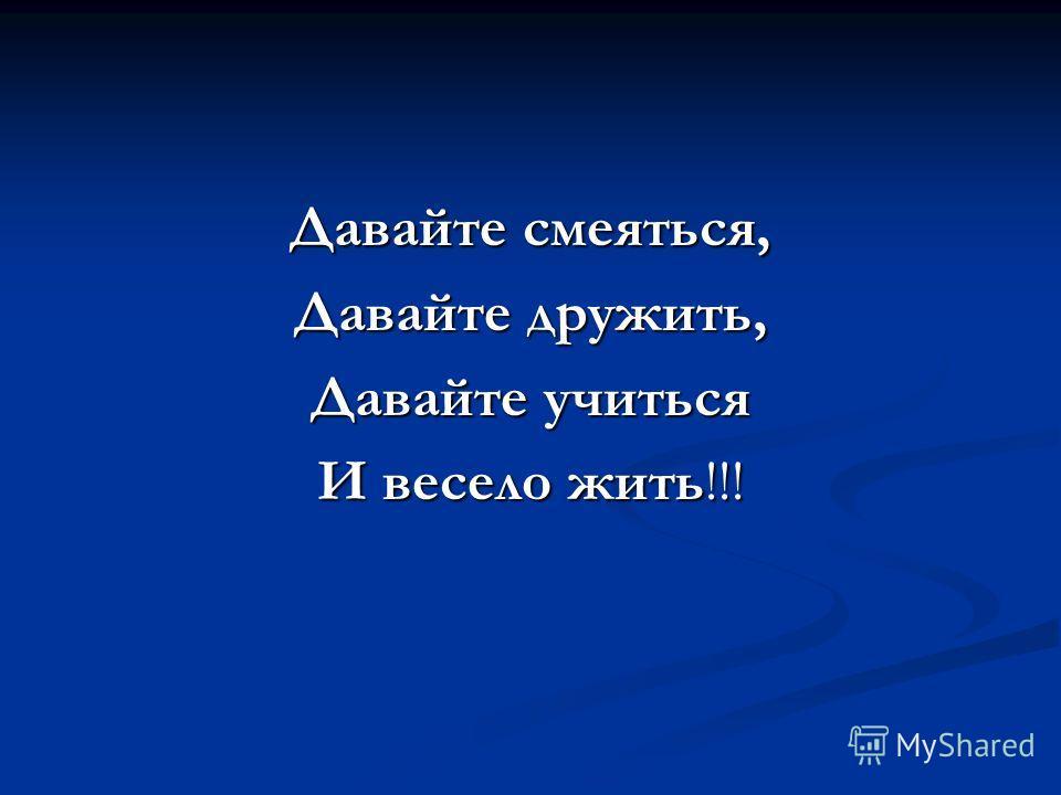 Давайте смеяться, Давайте дружить, Давайте учиться И весело жить!!!