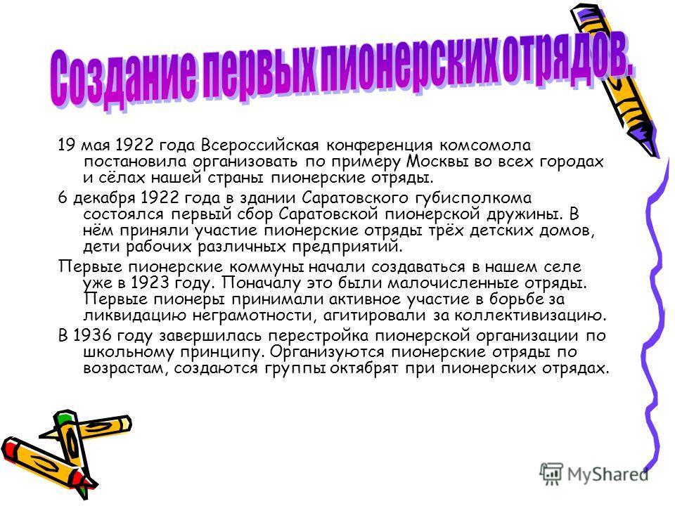 19 мая 1922 года Всероссийская конференция комсомола постановила организовать по примеру Москвы во всех городах и сёлах нашей страны пионерские отряды. 6 декабря 1922 года в здании Саратовского губисполкома состоялся первый сбор Саратовской пионерско