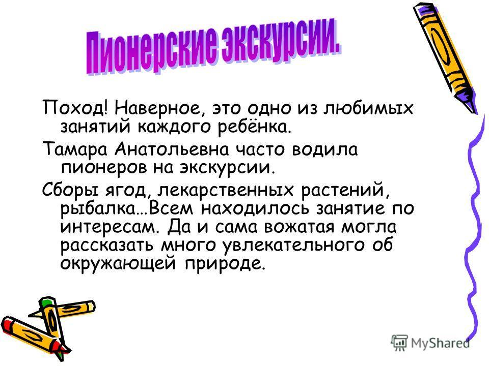 Поход! Наверное, это одно из любимых занятий каждого ребёнка. Тамара Анатольевна часто водила пионеров на экскурсии. Сборы ягод, лекарственных растений, рыбалка…Всем находилось занятие по интересам. Да и сама вожатая могла рассказать много увлекатель