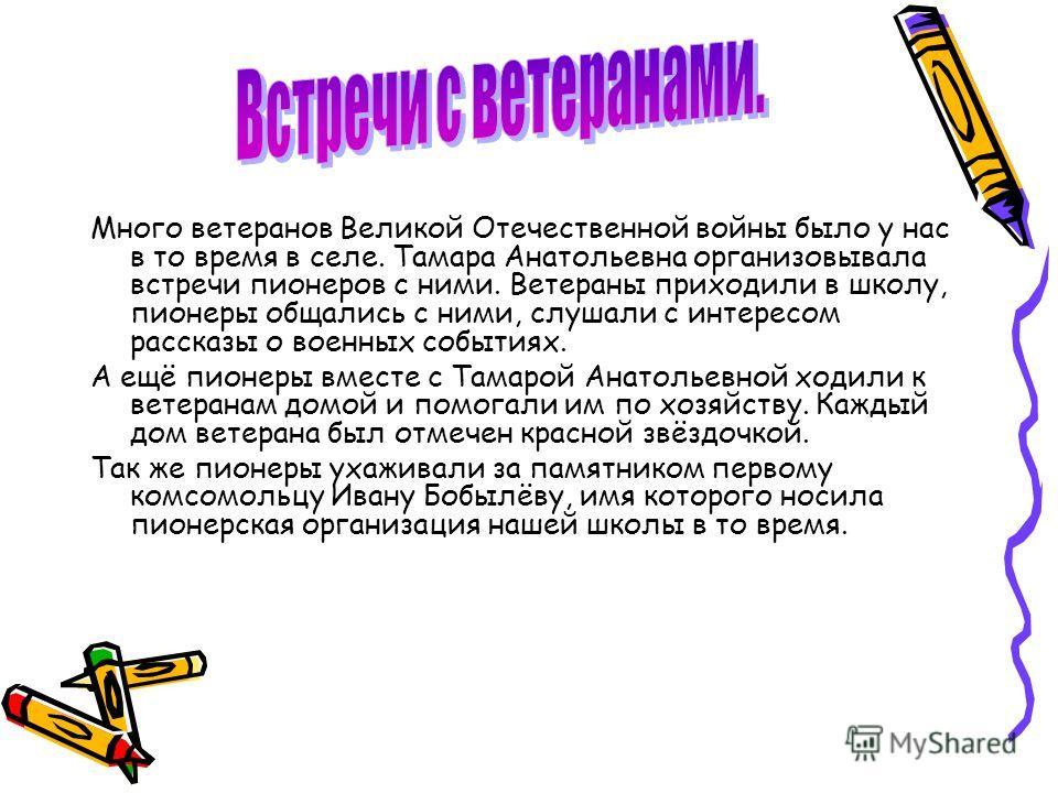 Много ветеранов Великой Отечественной войны было у нас в то время в селе. Тамара Анатольевна организовывала встречи пионеров с ними. Ветераны приходили в школу, пионеры общались с ними, слушали с интересом рассказы о военных событиях. А ещё пионеры в