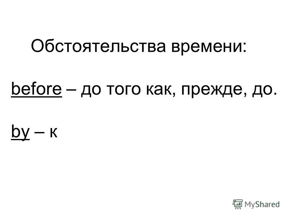 Обстоятельства времени: before – до того как, прежде, до. by – к