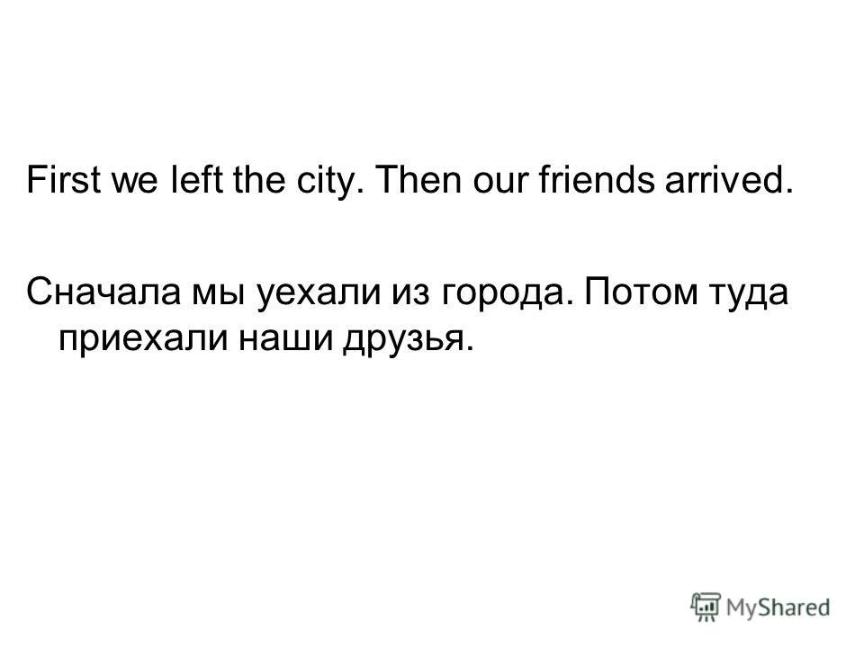 First we left the city. Then our friends arrived. Сначала мы уехали из города. Потом туда приехали наши друзья.