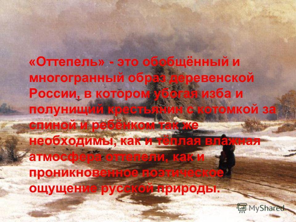 «Оттепель» - это обобщённый и многогранный образ деревенской России, в котором убогая изба и полунищий крестьянин с котомкой за спиной и ребёнком так же необходимы, как и тёплая влажная атмосфера оттепели, как и проникновенное поэтическое ощущение ру