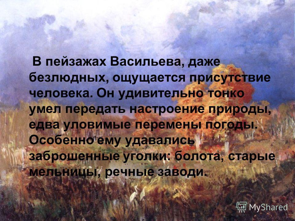 В пейзажах Васильева, даже безлюдных, ощущается присутствие человека. Он удивительно тонко умел передать настроение природы, едва уловимые перемены погоды. Особенно ему удавались заброшенные уголки: болота, старые мельницы, речные заводи.