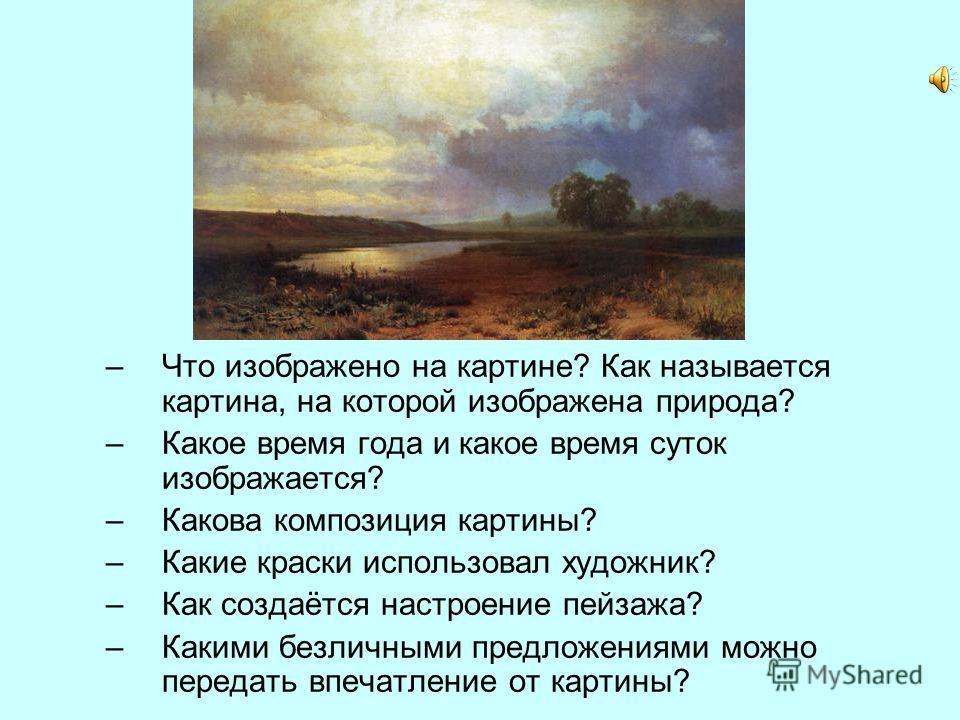 –Что изображено на картине? Как называется картина, на которой изображена природа? –Какое время года и какое время суток изображается? –Какова композиция картины? –Какие краски использовал художник? –Как создаётся настроение пейзажа? –Какими безличны