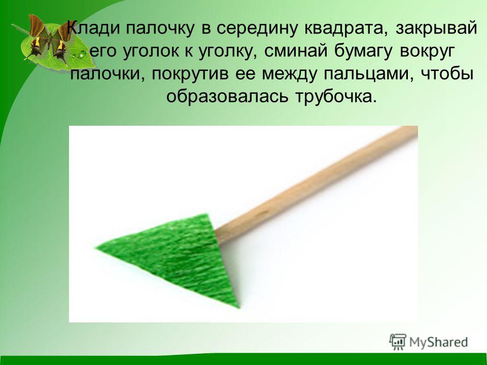 Клади палочку в середину квадрата, закрывай его уголок к уголку, сминай бумагу вокруг палочки, покрутив ее между пальцами, чтобы образовалась трубочка.