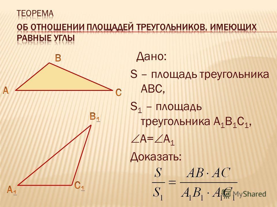Дано: S – площадь треугольника АВС, S 1 – площадь треугольника А 1 В 1 С 1, А= А 1 Доказать: