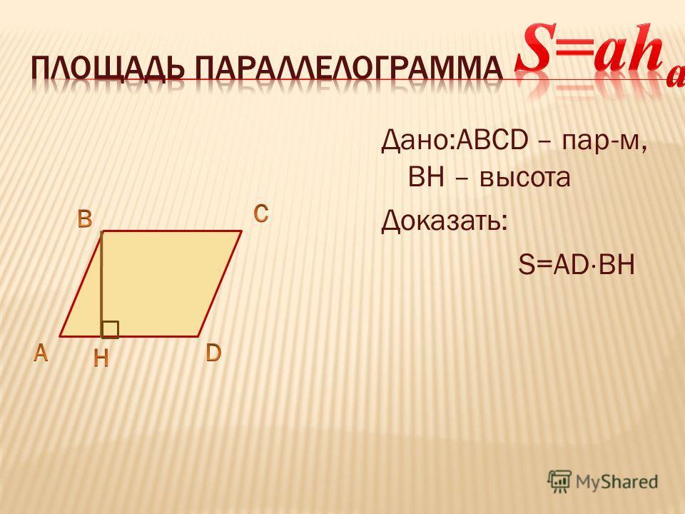 Дано:ABCD – пар-м, ВН – высота Доказать: S=AD ВН
