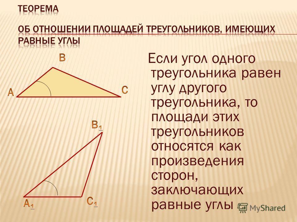 Если угол одного треугольника равен углу другого треугольника, то площади этих треугольников относятся как произведения сторон, заключающих равные углы