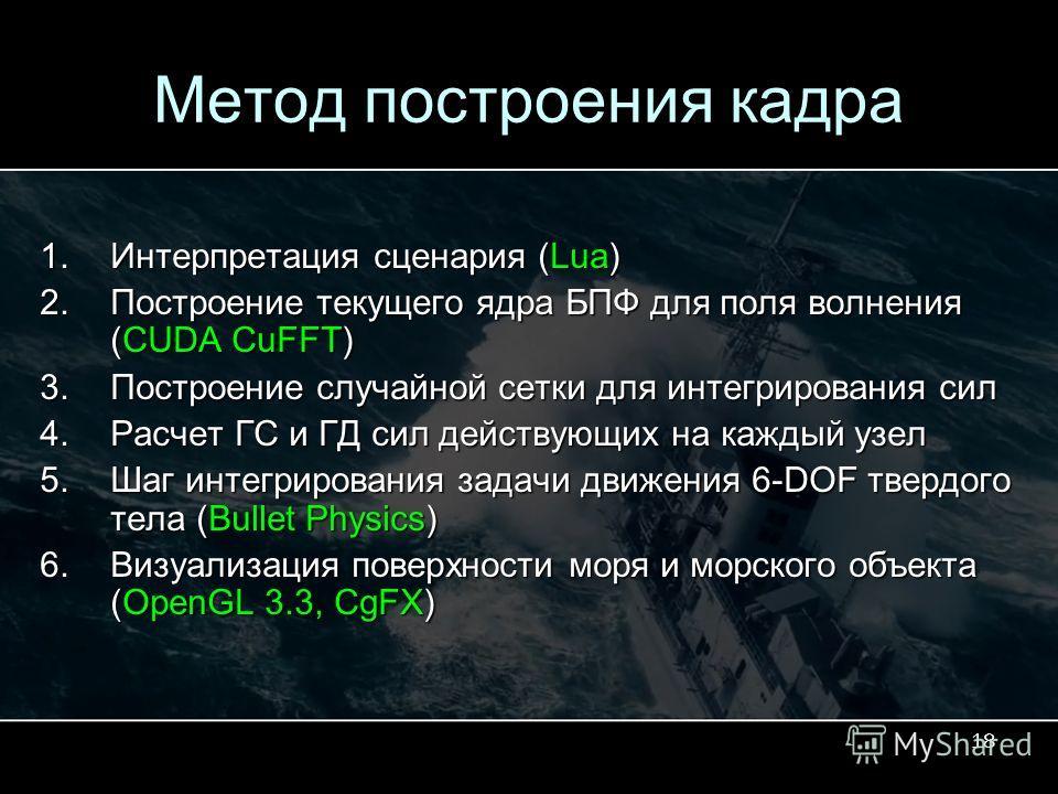 18 Метод построения кадра 1.Интерпретация сценария (Lua) 2.Построение текущего ядра БПФ для поля волнения (CUDA CuFFT) 3.Построение случайной сетки для интегрирования сил 4.Расчет ГС и ГД сил действующих на каждый узел 5.Шаг интегрирования задачи дви