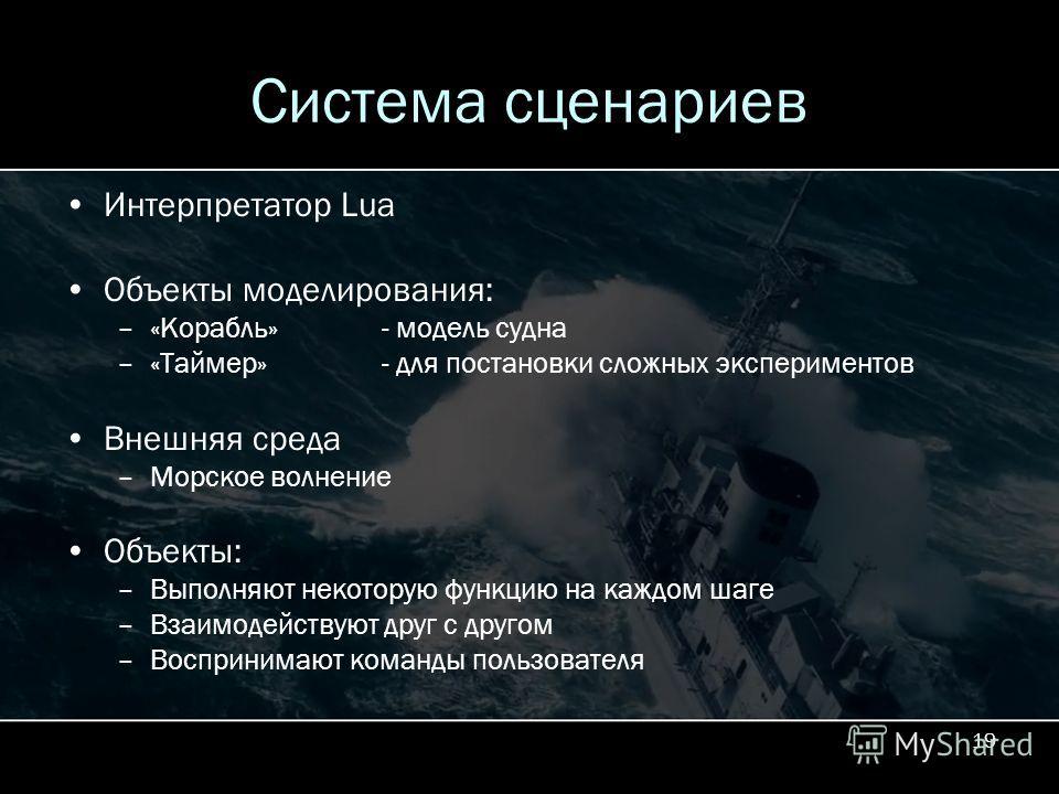 19 Система сценариев Интерпретатор Lua Объекты моделирования: –«Корабль»- модель судна –«Таймер»- для постановки сложных экспериментов Внешняя среда –Морское волнение Объекты: –Выполняют некоторую функцию на каждом шаге –Взаимодействуют друг с другом