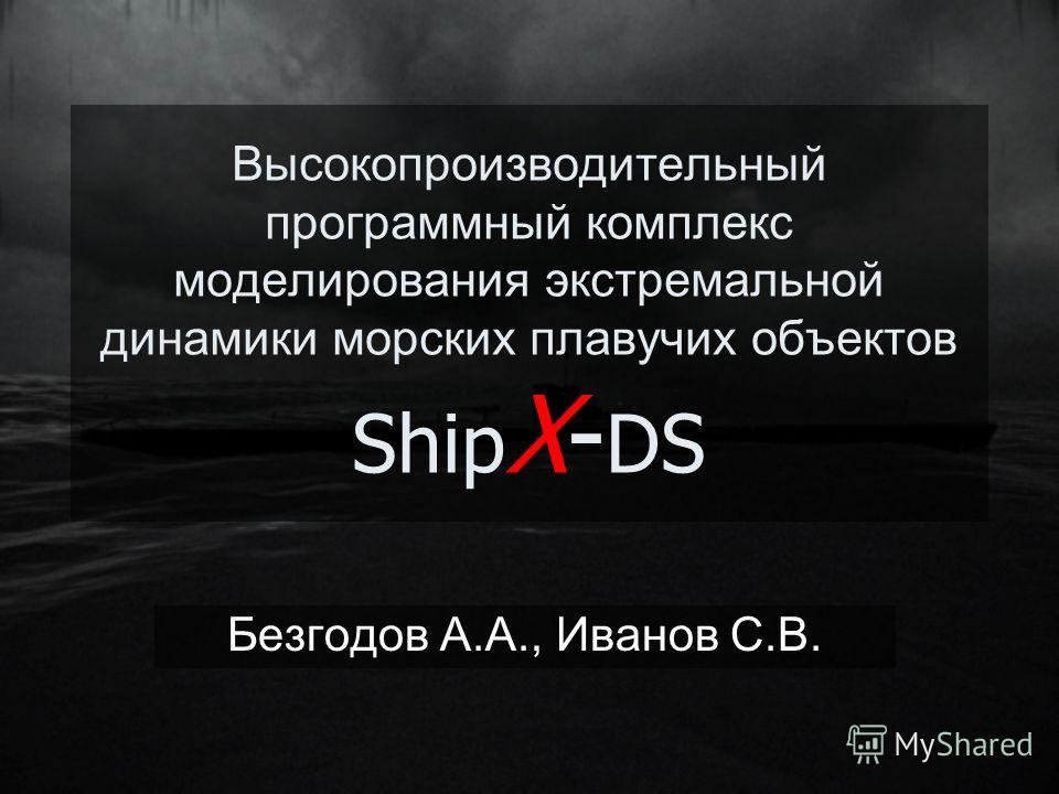 Высокопроизводительный программный комплекс моделирования экстремальной динамики морских плавучих объектов Ship X- DS Безгодов А.А., Иванов С.В.