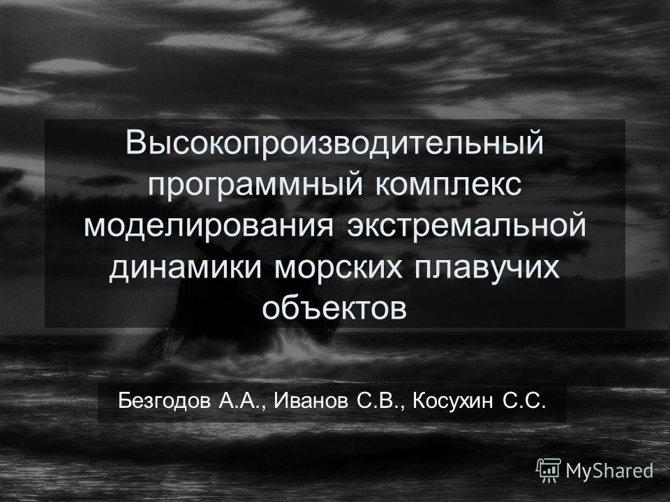 Высокопроизводительный программный комплекс моделирования экстремальной динамики морских плавучих объектов Безгодов А.А., Иванов С.В., Косухин С.С.