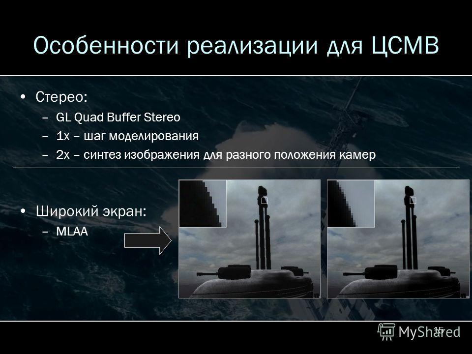15 Особенности реализации для ЦСМВ Стерео: –GL Quad Buffer Stereo –1x – шаг моделирования –2x – синтез изображения для разного положения камер Широкий экран: –MLAA