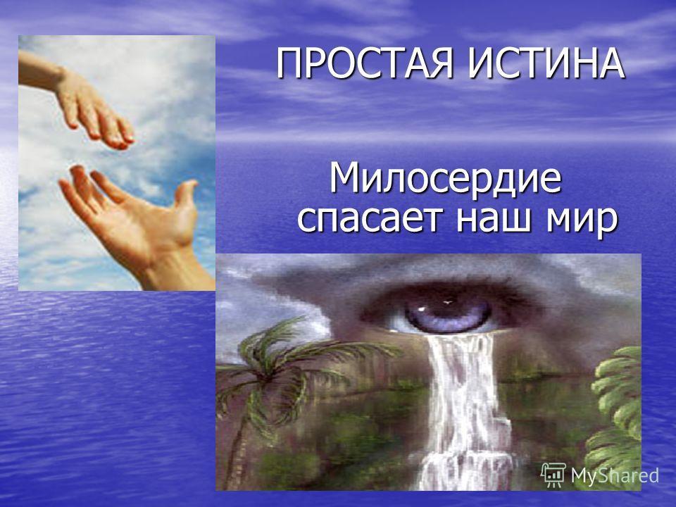 ПРОСТАЯ ИСТИНА ПРОСТАЯ ИСТИНА Милосердие спасает наш мир