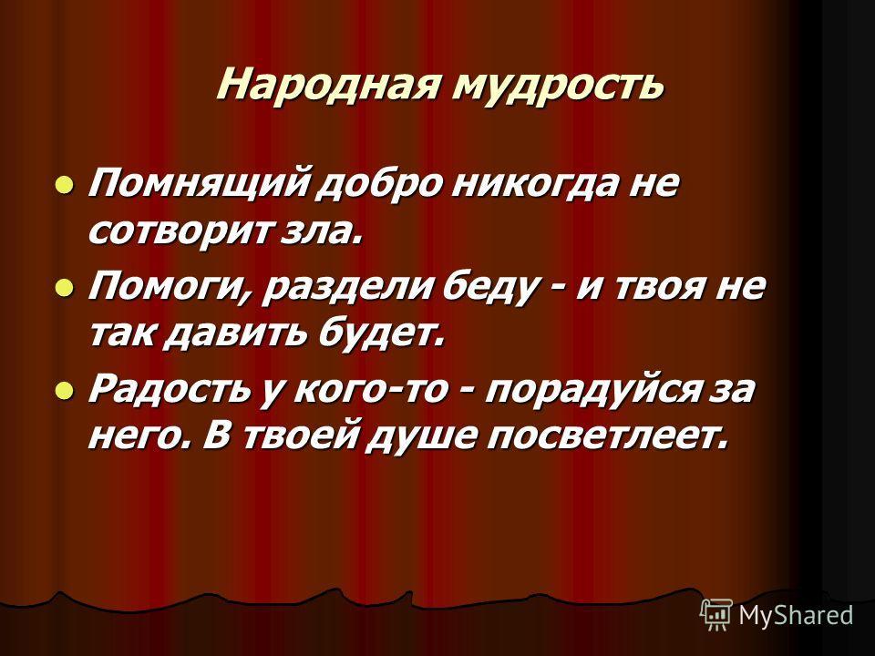 Народная мудрость Помнящий добро никогда не сотворит зла. Помнящий добро никогда не сотворит зла. Помоги, раздели беду - и твоя не так давить будет. Помоги, раздели беду - и твоя не так давить будет. Радость у кого-то - порадуйся за него. В твоей душ