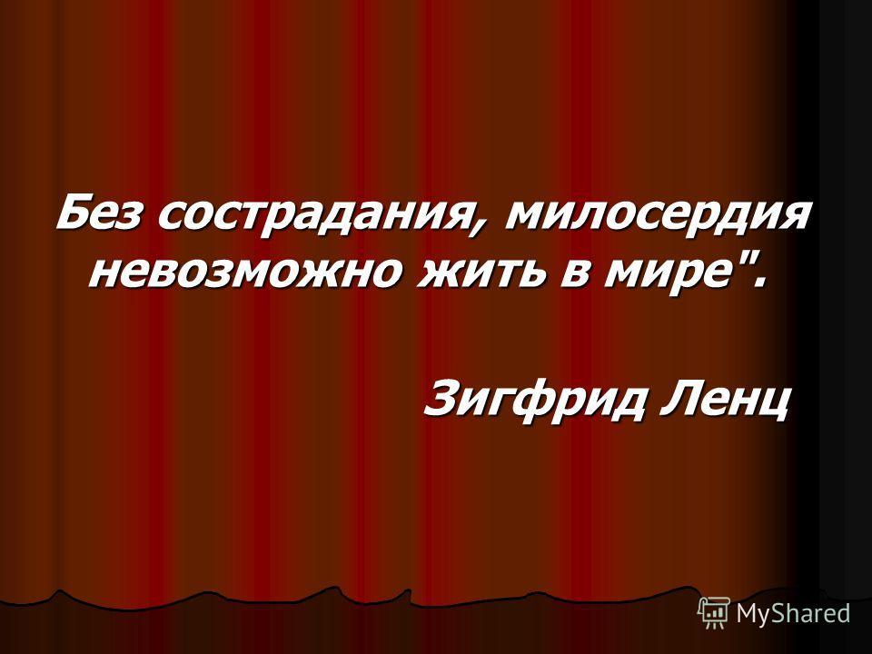 Без сострадания, милосердия невозможно жить в мире. Без сострадания, милосердия невозможно жить в мире. Зигфрид Ленц Зигфрид Ленц