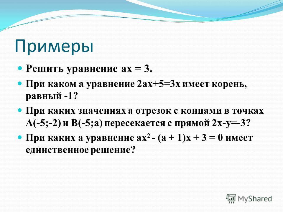 Примеры Решить уравнение ах = 3. При каком а уравнение 2ах+5=3х имеет корень, равный -1? При каких значениях а отрезок с концами в точках А(-5;-2) и В(-5;а) пересекается с прямой 2х-у=-3? При каких а уравнение ах 2 - (а + 1)х + 3 = 0 имеет единственн