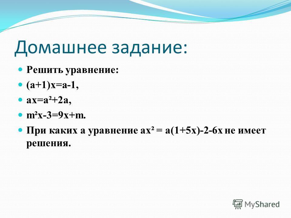 Домашнее задание: Решить уравнение: (а+1)х=а-1, ах=а²+2а, m²х-3=9х+m. При каких а уравнение ах² = а(1+5х)-2-6х не имеет решения.