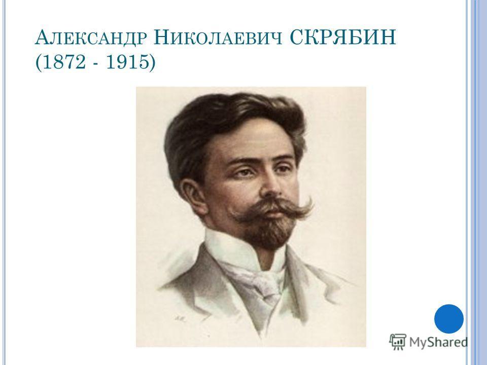 А ЛЕКСАНДР Н ИКОЛАЕВИЧ СКРЯБИН (1872 - 1915)