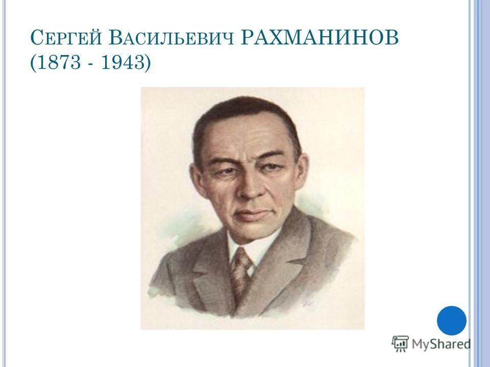 С ЕРГЕЙ В АСИЛЬЕВИЧ РАХМАНИНОВ (1873 - 1943)