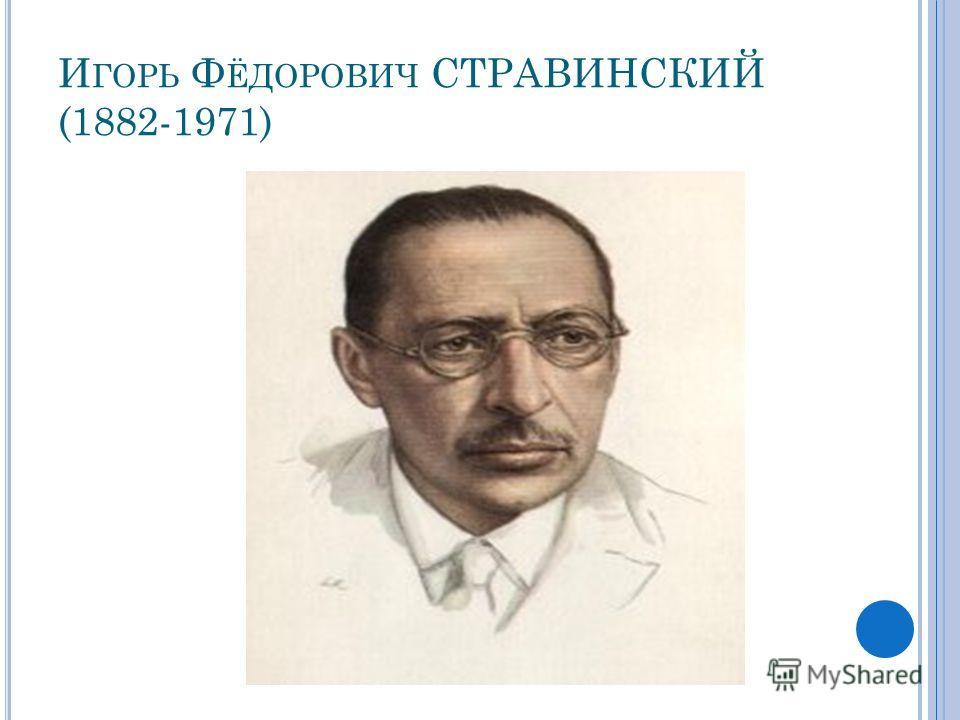 И ГОРЬ Ф ЁДОРОВИЧ СТРАВИНСКИЙ (1882-1971)