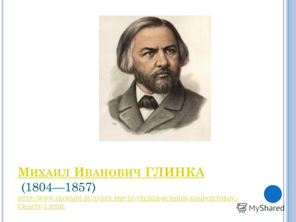 М ИХАИЛ И ВАНОВИЧ ГЛИНКА М ИХАИЛ И ВАНОВИЧ ГЛИНКА (18041857) HTTP :// WWW. OLOFMP 3. RU / INDEX. PHP /10- VELIKIH - RUSSKIH - KOMPOZITOROV.- C HASTY -1. HTML HTTP :// WWW. OLOFMP 3. RU / INDEX. PHP /10- VELIKIH - RUSSKIH - KOMPOZITOROV.- C HASTY HTML