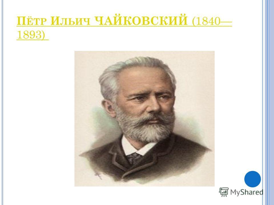 П ЁТР И ЛЬИЧ ЧАЙКОВСКИЙ (1840 1893)