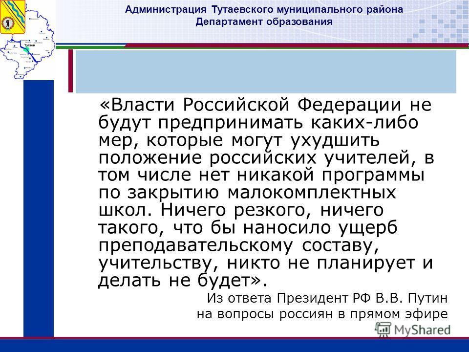 Администрация Тутаевского муниципального района Департамент образования «Власти Российской Федерации не будут предпринимать каких-либо мер, которые могут ухудшить положение российских учителей, в том числе нет никакой программы по закрытию малокомпле