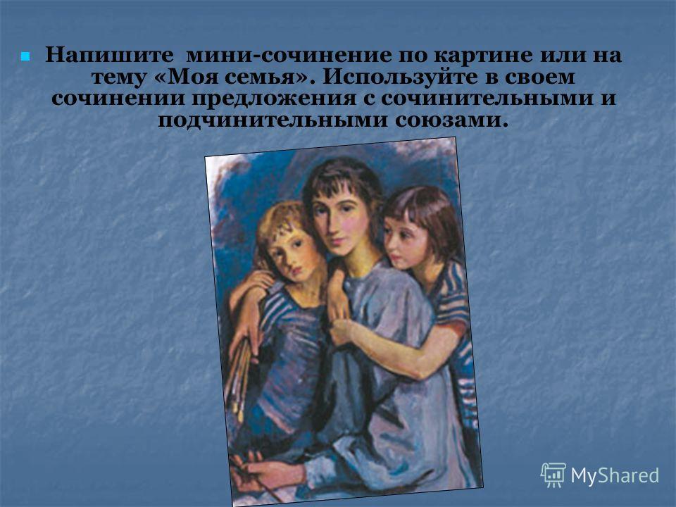 Напишите мини-сочинение по картине или на тему «Моя семья». Используйте в своем сочинении предложения с сочинительными и подчинительными союзами.