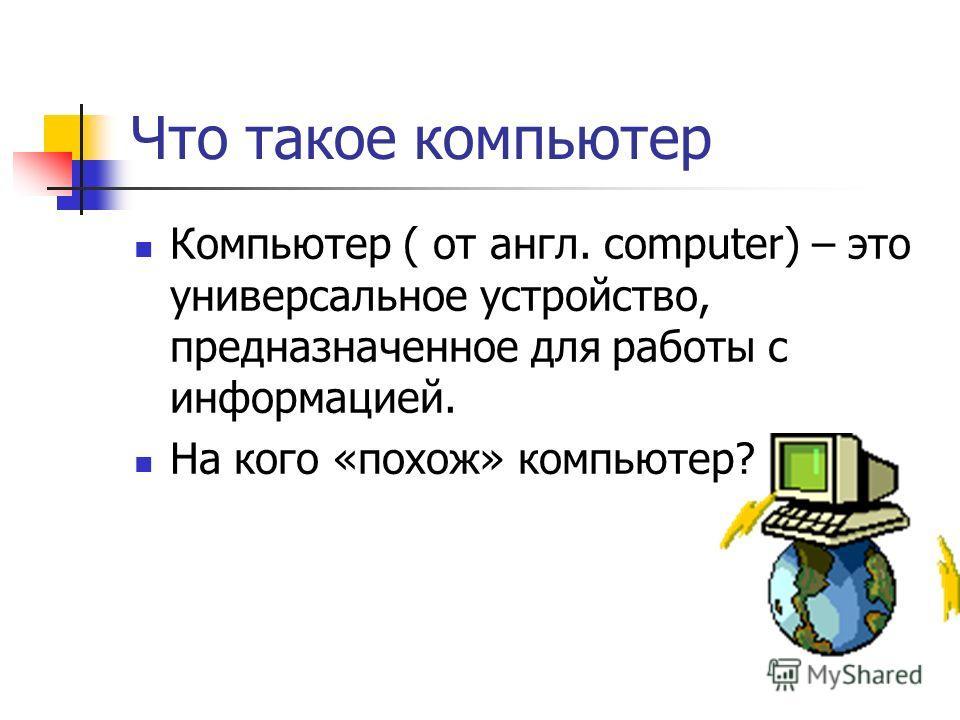 Что такое компьютер Компьютер ( от англ. computer) – это универсальное устройство, предназначенное для работы с информацией. На кого «похож» компьютер?