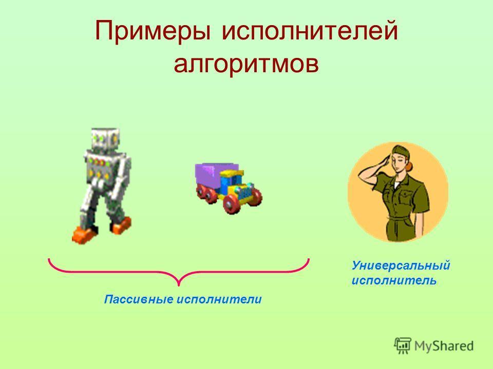 Примеры исполнителей алгоритмов Пассивные исполнители Универсальный исполнитель