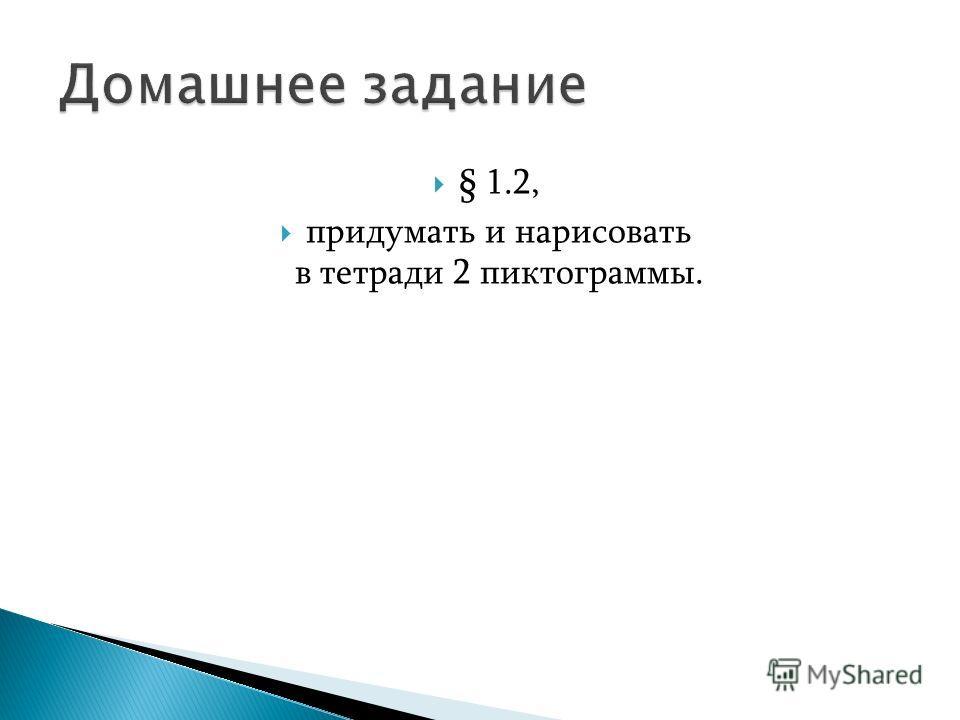 § 1.2, придумать и нарисовать в тетради 2 пиктограммы.