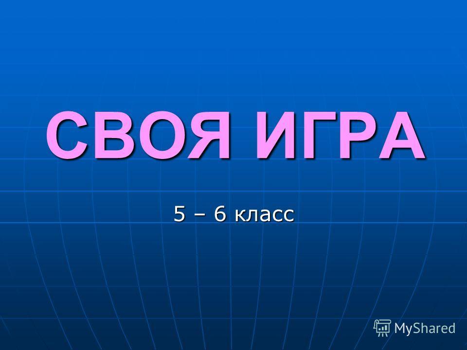 СВОЯ ИГРА 5 – 6 класс