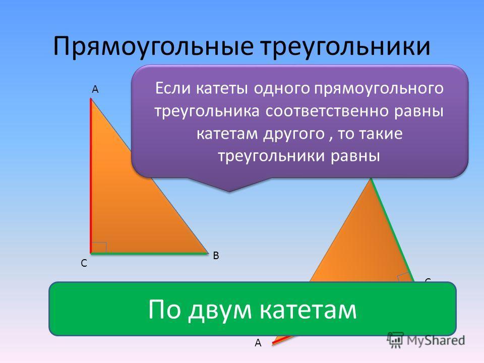 Прямоугольные треугольники С А В А В С Если катеты одного прямоугольного треугольника соответственно равны катетам другого, то такие треугольники равны По двум катетам